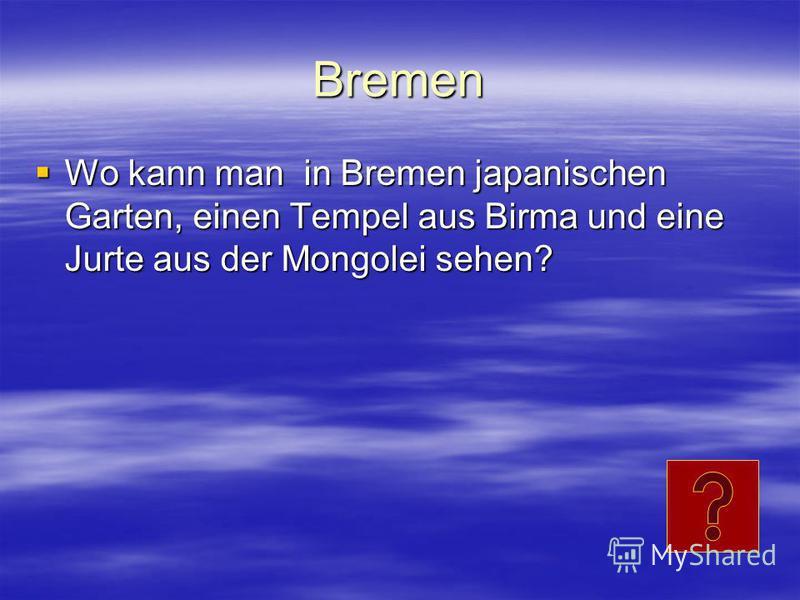 Bremen Wo kann man in Bremen japanischen Garten, einen Tempel aus Birma und eine Jurte aus der Mongolei sehen? Wo kann man in Bremen japanischen Garten, einen Tempel aus Birma und eine Jurte aus der Mongolei sehen?