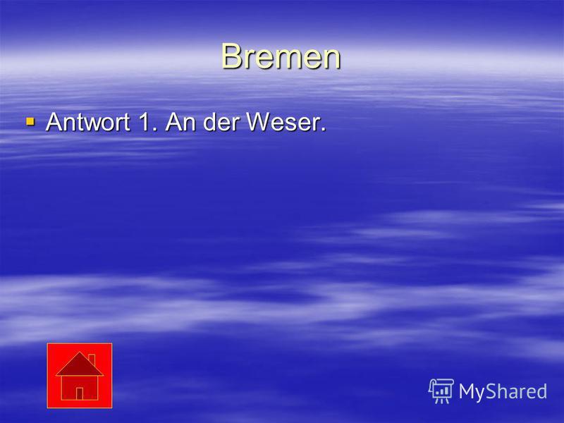 Bremen Antwort 1. An der Weser. Antwort 1. An der Weser.