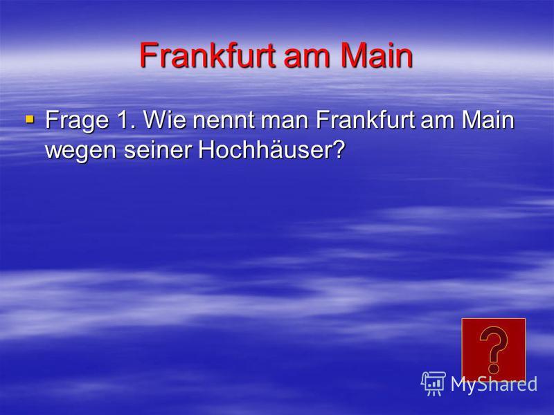 Frankfurt am Main Frage 1. Wie nennt man Frankfurt am Main wegen seiner Hochhäuser? Frage 1. Wie nennt man Frankfurt am Main wegen seiner Hochhäuser?