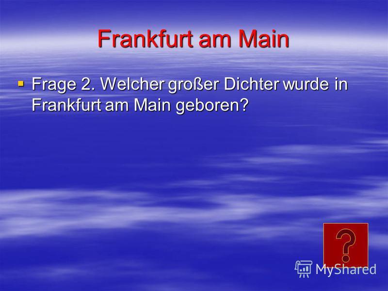 Frankfurt am Main Frage 2. Welcher großer Dichter wurde in Frankfurt am Main geboren? Frage 2. Welcher großer Dichter wurde in Frankfurt am Main geboren?