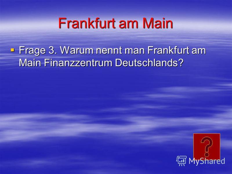 Frankfurt am Main Frage 3. Warum nennt man Frankfurt am Main Finanzzentrum Deutschlands? Frage 3. Warum nennt man Frankfurt am Main Finanzzentrum Deutschlands?
