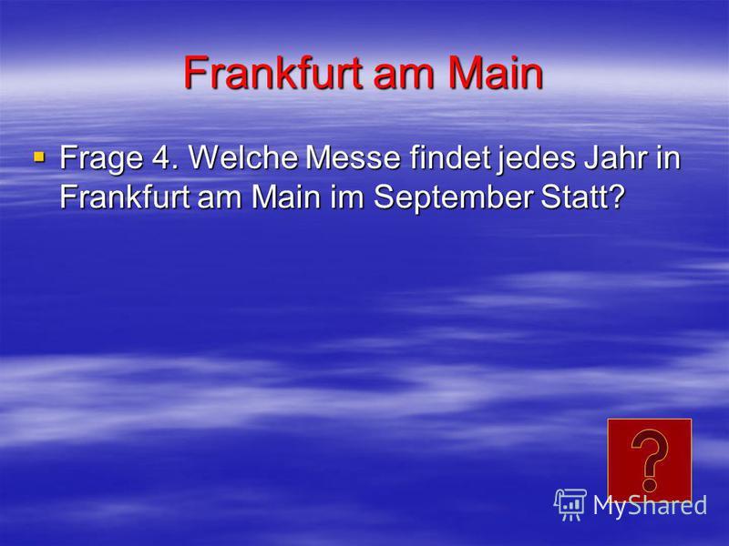 Frankfurt am Main Frage 4. Welche Messe findet jedes Jahr in Frankfurt am Main im September Statt? Frage 4. Welche Messe findet jedes Jahr in Frankfurt am Main im September Statt?