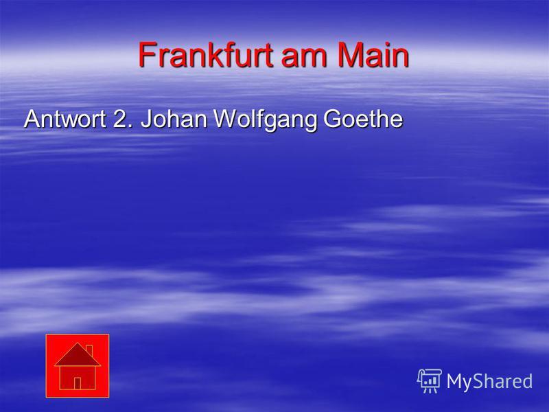 Frankfurt am Main Antwort 2. Johan Wolfgang Goethe