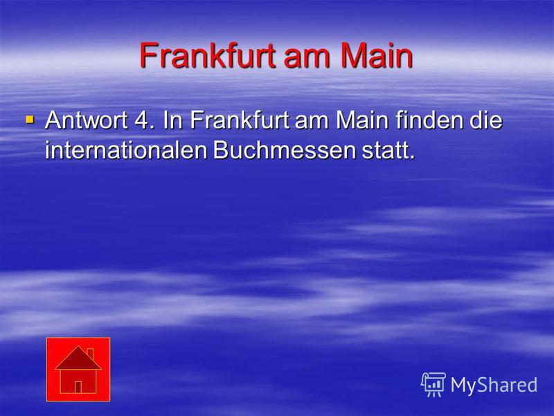 Frankfurt am Main Antwort 4. In Frankfurt am Main finden die internationalen Buchmessen statt. Antwort 4. In Frankfurt am Main finden die internationalen Buchmessen statt.