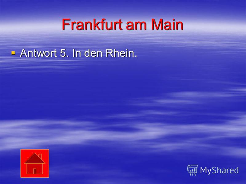 Frankfurt am Main Antwort 5. In den Rhein. Antwort 5. In den Rhein.