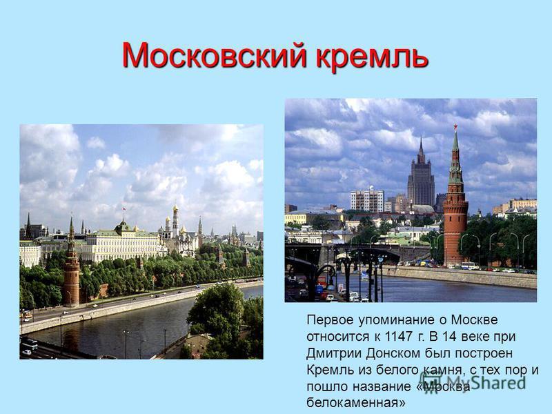 Московский кремль Первое упоминание о Москве относится к 1147 г. В 14 веке при Дмитрии Донском был построен Кремль из белого камня, с тех пор и пошло название «Москва белокаменная»