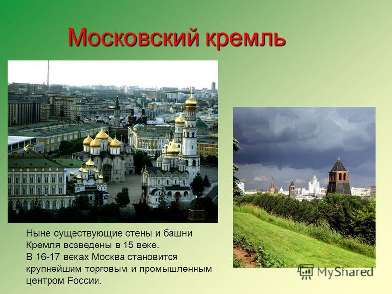 Московский кремль Ныне существующие стены и башни Кремля возведены в 15 веке. В 16-17 веках Москва становится крупнейшим торговым и промышленным центром России.