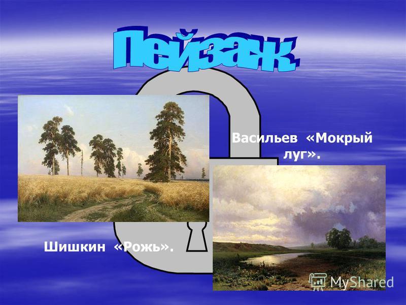 Шишкин «Рожь». Васильев «Мокрый луг».