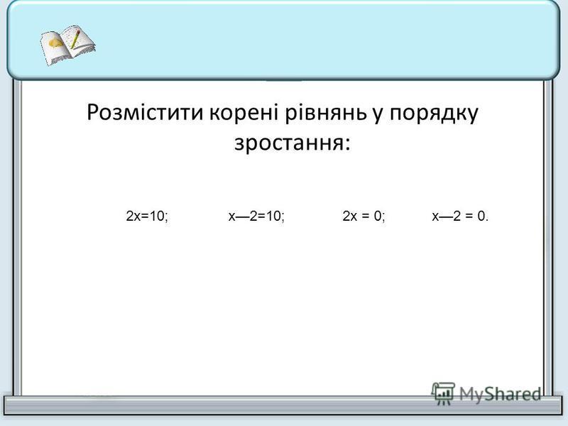 Розмістити корені рівнянь у порядку зростання: 2х=10;х2=10;2х = 0;х2 = 0.