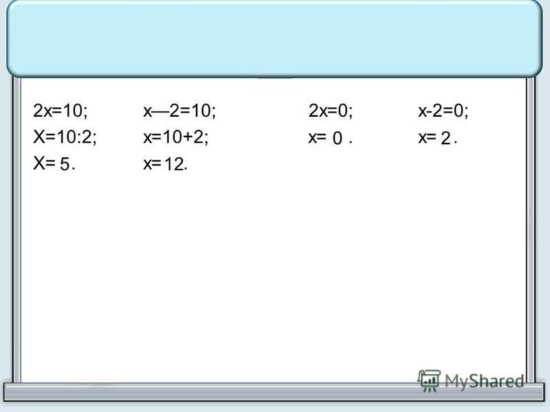 2х=10;х2=10; 2х=0;х-2=0; Х=10:2;х=10+2;х=.х=. Х=.х=. 512 02