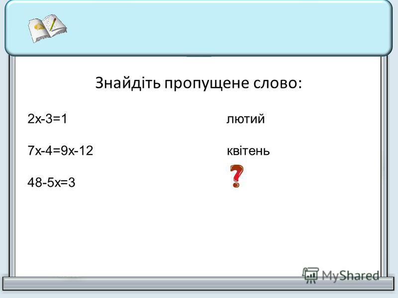 Знайдіть пропущене слово: 2х-3=1лютий 7х-4=9х-12 квітень 48-5х=3 вересень