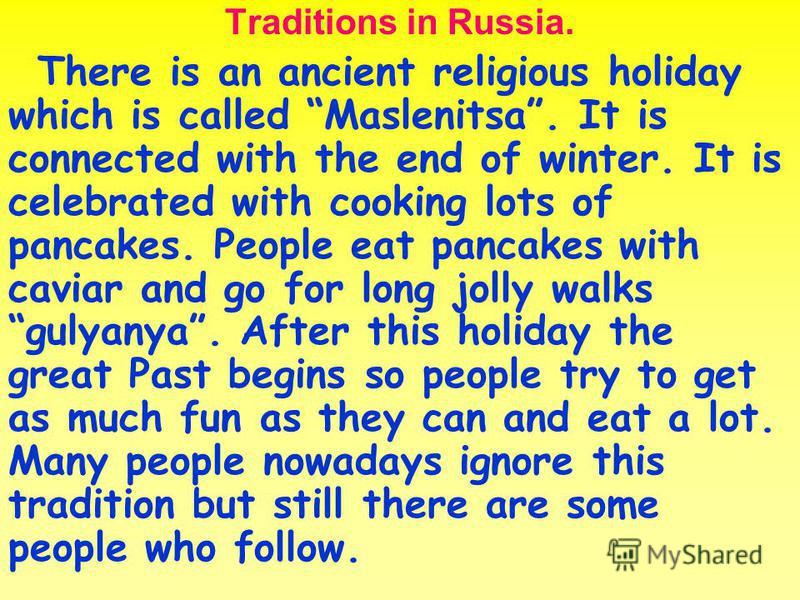 Traditions in Russia. There is an ancient religious holiday which is called Maslenitsa. It is connected with the end of winter. It is celebrated with cooking lots of pancakes. People eat pancakes with caviar and go for long jolly walks gulyanya. Afte