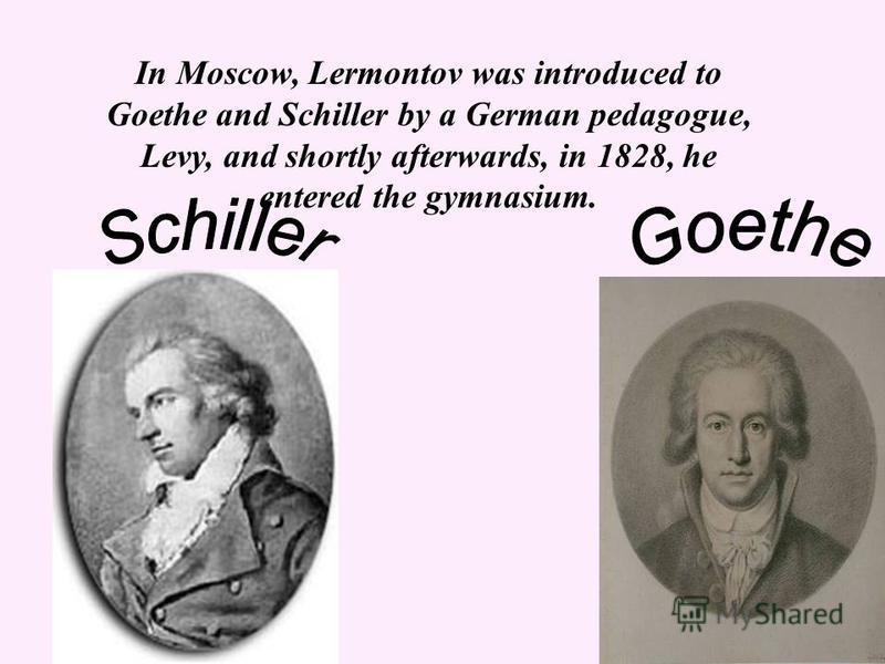 In Moscow, Lermontov was introduced to Goethe and Schiller by a German pedagogue, Levy, and shortly afterwards, in 1828, he entered the gymnasium.