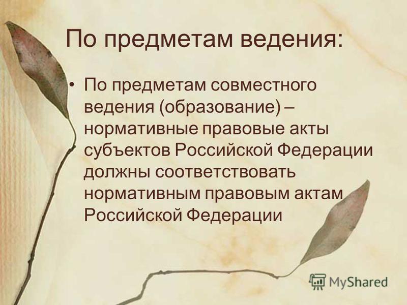 По предметам ведения: По предметам совместного ведения (образование) – нормативные правовые акты субъектов Российской Федерации должны соответствовать нормативным правовым актам Российской Федерации