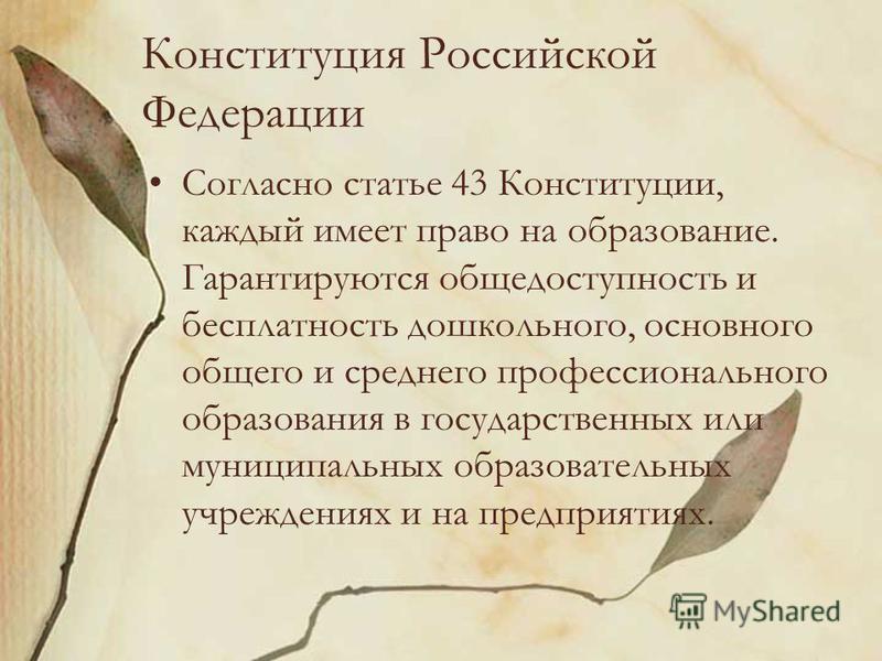 Конституция Российской Федерации Согласно статье 43 Конституции, каждый имеет право на образование. Гарантируются общедоступность и бесплатность дошкольного, основного общего и среднего профессионального образования в государственных или муниципальны