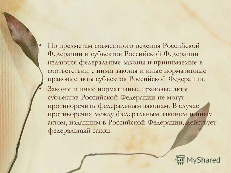 По предметам совместного ведения Российской Федерации и субъектов Российской Федерации издаются федеральные законы и принимаемые в соответствии с ними законы и иные нормативные правовые акты субъектов Российской Федерации. Законы и иные нормативные п