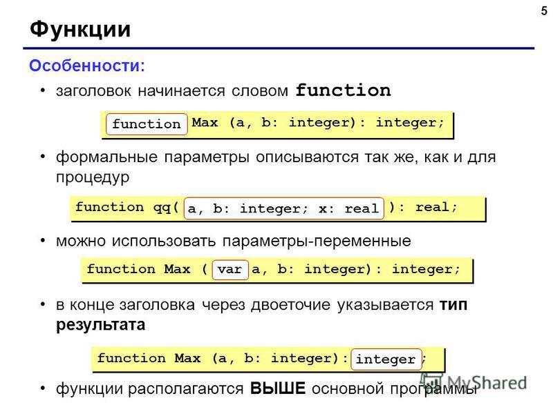 5 Функции Особенности: заголовок начинается словом function формальные параметры описываются так же, как и для процедур можно использовать параметры-переменные в конце заголовка через двоеточие указывается тип результата функции располагаются ВЫШЕ ос