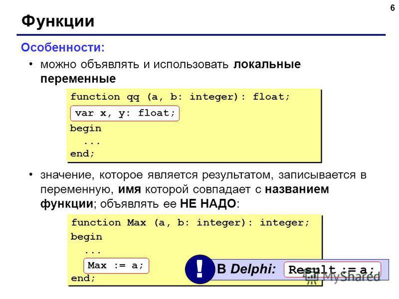 6 Функции Особенности: можно объявлять и использовать локальные переменные значение, которое является результатом, записывается в переменную, имя которой совпадает с названием функции; объявлять ее НЕ НАДО: function Max (a, b: integer): integer; begi
