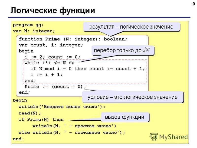 9 Логические функции program qq; var N: integer; begin writeln('Введите целое число'); read(N); if Prime(N) then writeln(N, ' – простое число') else writeln(N, ' – составное число'); end. program qq; var N: integer; begin writeln('Введите целое число
