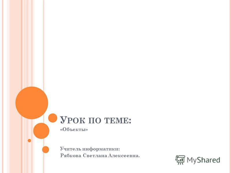 У РОК ПО ТЕМЕ : «Объекты» Учитель информатики: Рябкова Светлана Алексеевна.