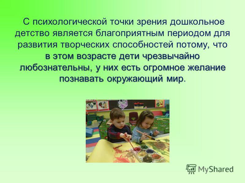 в этом возрасте дети чрезвычайно любознательны, у них есть огромное желание познавать окружающий мир С психологической точки зрения дошкольное детство является благоприятным периодом для развития творческих способностей потому, что в этом возрасте де