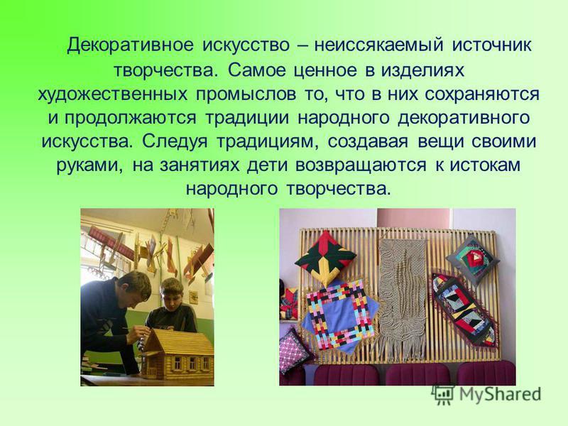 Декоративное искусство – неиссякаемый источник творчества. Самое ценное в изделиях художественных промыслов то, что в них сохраняются и продолжаются традиции народного декоративного искусства. Следуя традициям, создавая вещи своими руками, на занятия