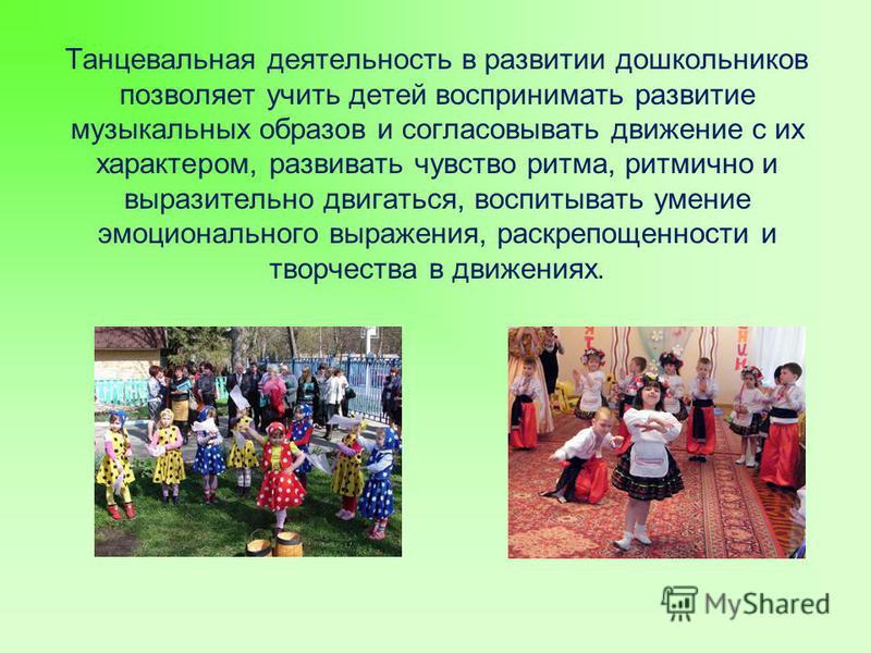 Танцевальная деятельность в развитии дошкольников позволяет учить детей воспринимать развитие музыкальных образов и согласовывать движение с их характером, развивать чувство ритма, ритмично и выразительно двигаться, воспитывать умение эмоционального