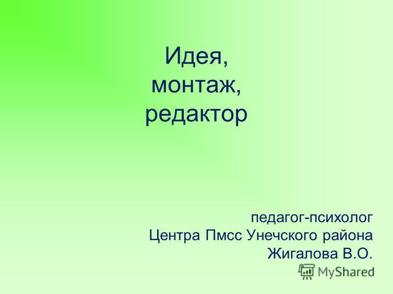Идея, монтаж, редактор педагог-психолог Центра Пмсс Унечского района Жигалова В.О.