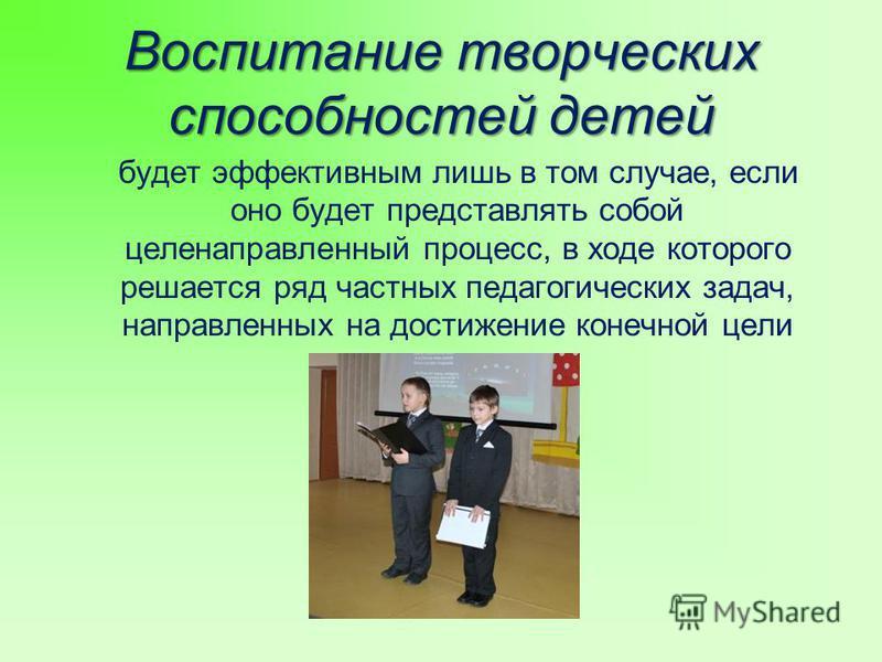 Воспитание творческих способностей детей будет эффективным лишь в том случае, если оно будет представлять собой целенаправленный процесс, в ходе которого решается ряд частных педагогических задач, направленных на достижение конечной цели