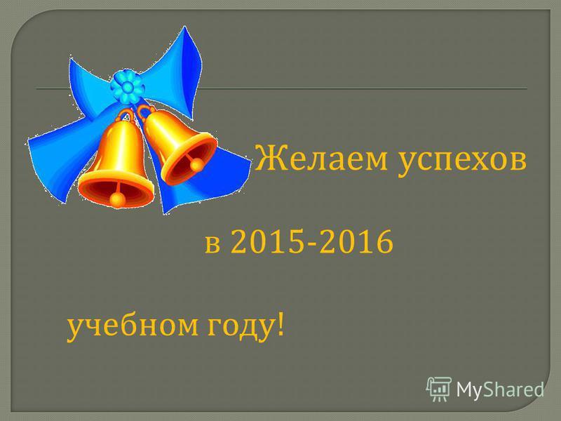 Желаем успехов в 2015-2016 учебном году !