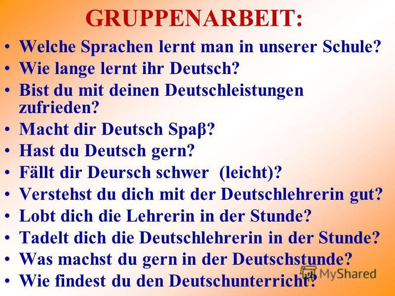 GRUPPENARBEIT: Welche Sprachen lernt man in unserer Schule? Wie lange lernt ihr Deutsch? Bist du mit deinen Deutschleistungen zufrieden? Macht dir Deutsch Spaβ? Hast du Deutsch gern? Fällt dir Deursch schwer (leicht)? Verstehst du dich mit der Deutsc