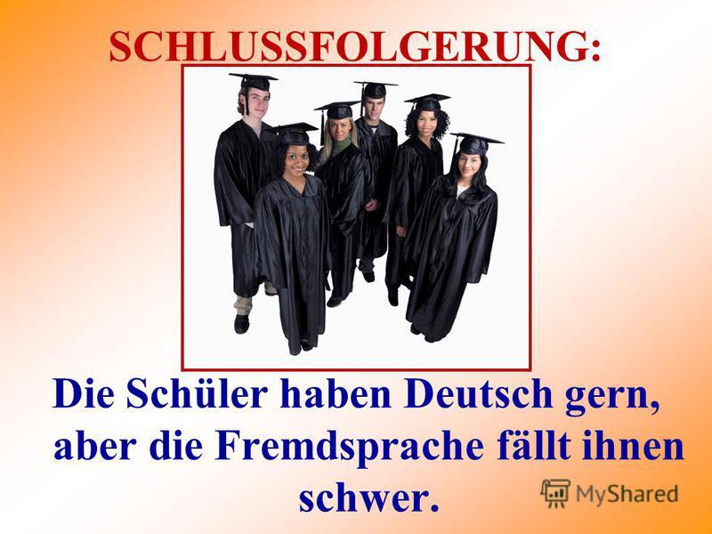 SCHLUSSFOLGERUNG: Die Schüler haben Deutsch gern, aber die Fremdsprache fällt ihnen schwer.