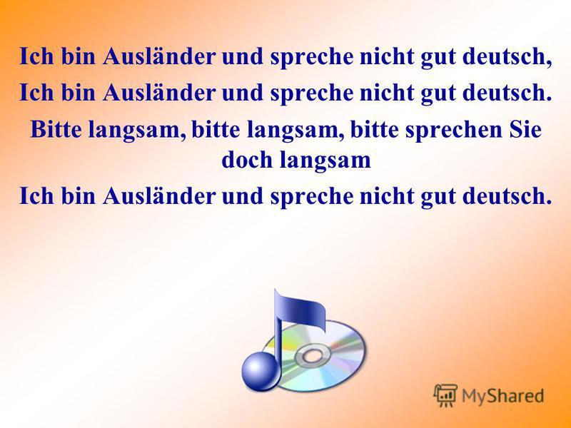 Ich bin Ausländer und spreche nicht gut deutsch, Ich bin Ausländer und spreche nicht gut deutsch. Bitte langsam, bitte langsam, bitte sprechen Sie doch langsam Ich bin Ausländer und spreche nicht gut deutsch.