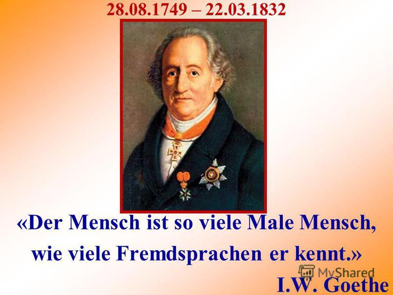 «Der Mensch ist so viele Male Mensch, wie viele Fremdsprachen er kennt.» I.W. Goethe 28.08.1749 – 22.03.1832