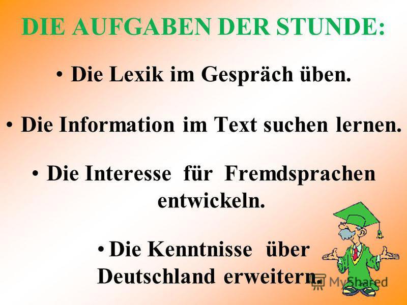 DIE AUFGABEN DER STUNDE: Die Lexik im Gespräch üben. Die Information im Text suchen lernen. Die Interesse für Fremdsprachen entwickeln. Die Kenntnisse über Deutschland erweitern.
