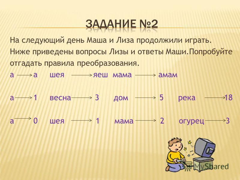 На следующий день Маша и Лиза продолжили играть. Ниже приведены вопросы Лизы и ответы Маши.Попробуйте отгадать правила преобразования. а а шея кеш мама мам а 1 весна 3 дом 5 река 18 а 0 шея 1 мама 2 огурец 3
