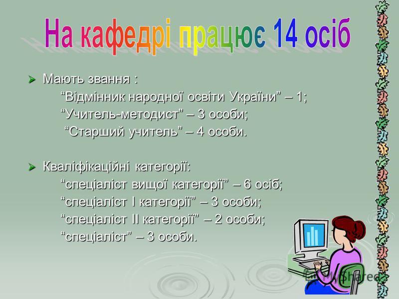 Мають звання : Мають звання : Відмінник народної освіти України – 1; Відмінник народної освіти України – 1; Учитель-методист – 3 особи; Учитель-методист – 3 особи; Старший учитель – 4 особи. Старший учитель – 4 особи. Кваліфікаційні категорії: Кваліф