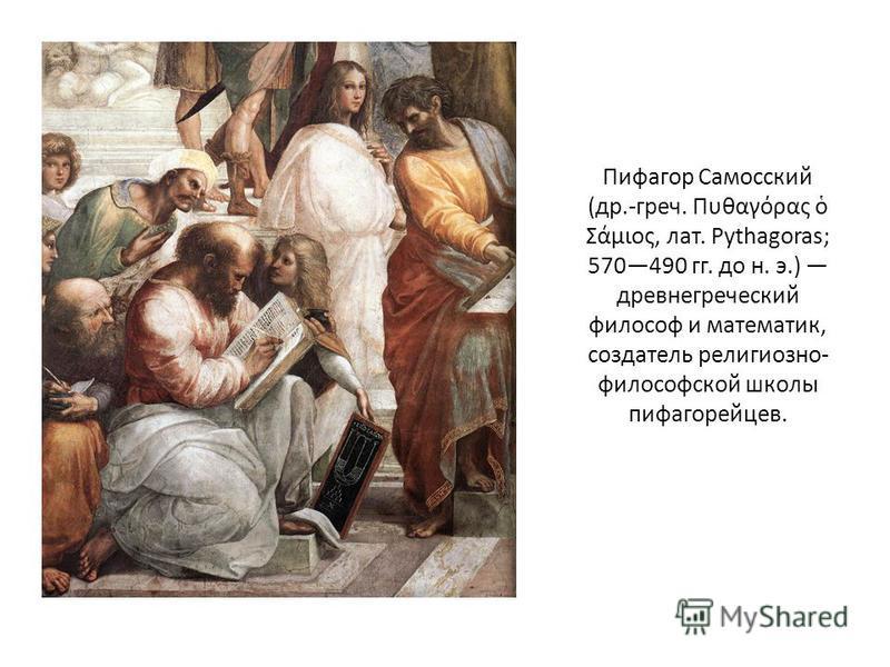 Пифагор Самосский (др.-греч. Πυθαγόρας Σάμιος, лат. Pythagoras; 570490 гг. до н. э.) древнегреческий философ и математик, создатель религиозно- философской школы пифагорейцев.