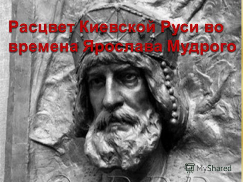 Правление Ярослава Мудрого Расцвет Киевской Руси во времена Ярослава Мудрого