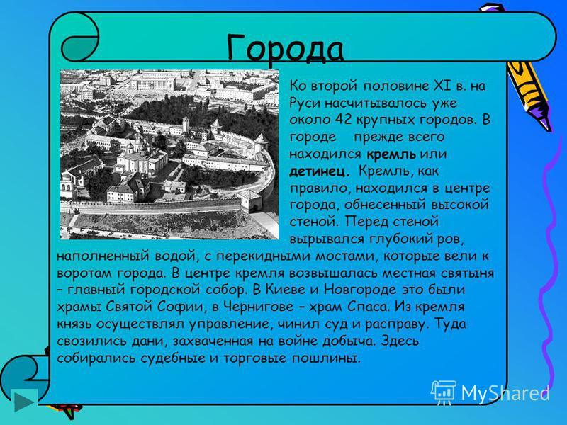 Города Ко второй половине XI в. на Руси насчитывалось уже около 42 крупных городов. В городе прежде всего находился кремль или детинец. Кремль, как правило, находился в центре города, обнесенный высокой стеной. Перед стеной вырывался глубокий ров, на