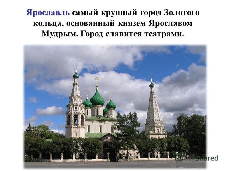 Ярославль Ярославль самый крупный город Золотого кольца, основанный князем Ярославом Мудрым. Город славится театрами.