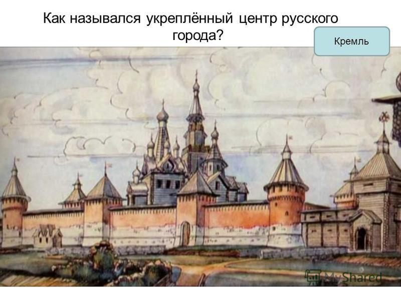 Как назывался укреплённый центр русского города? Кремль