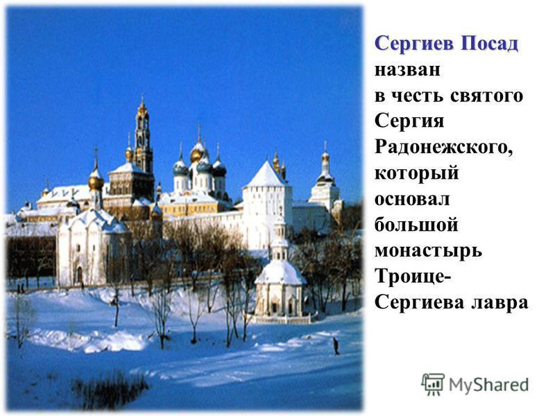 Сергиев Посад Сергиев Посад назван в честь святого Сергия Радонежского, который основал большой монастырь Троице- Сергиева лавра