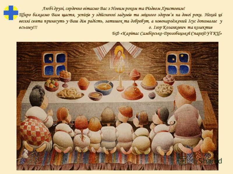 Любі друзі, сердечно вітаємо Вас з Новим роком та Різдвом Христовим! Щиро бажаємо Вам щастя, успіхів у здійсненні задумів та міцного здоровя на довгі роки. Нехай ці веселі свята принесуть у Ваш дім радість, затишок та добробут, а новонароджений Ісус