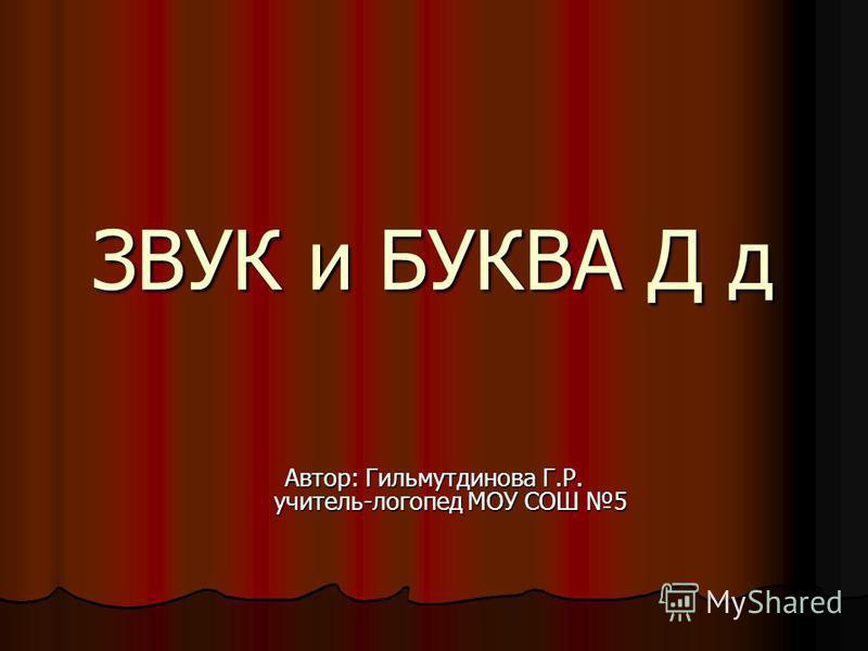 ЗВУК и БУКВА Д д Автор: Гильмутдинова Г.Р. учитель-логопед МОУ СОШ 5