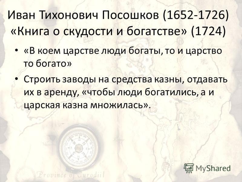 Иван Тихонович Посошков (1652-1726) «Книга о скудости и богатстве» (1724) «В коем царстве люди богаты, то и царство то богато» Строить заводы на средства казны, отдавать их в аренду, «чтобы люди богатились, а и царская казна множилась».