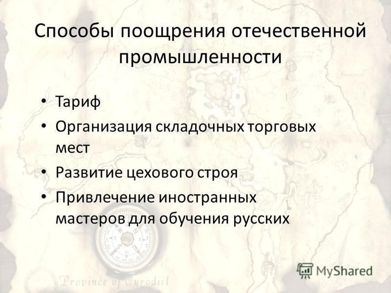 Способы поощрения отечественной промышленности Тариф Организация складочных торговых мест Развитие цехового строя Привлечение иностранных мастеров для обучения русских
