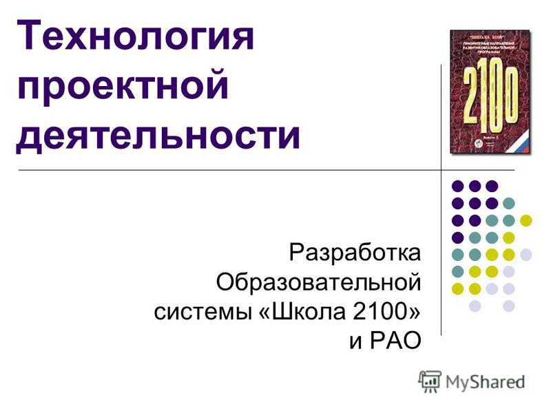 1 Технология проектной деятельности Разработка Образовательной системы «Школа 2100» и РАО