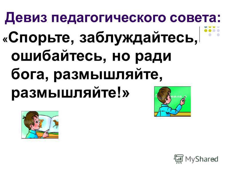 10 « Спорьте, заблуждайтесь, ошибайтесь, но ради бога, размышляйте, размышляйте!» Девиз педагогического совета: