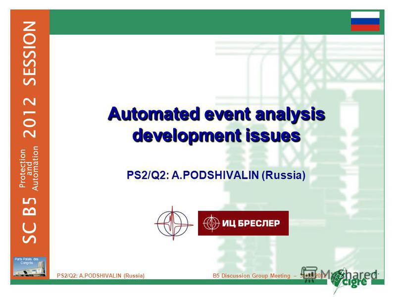 - 1 - 2012 SESSION SC B5 Protection and Automation Paris Palais des Congrès B5 Discussion Group Meeting – 31/08/2012 PS2/Q2: A.PODSHIVALIN (Russia) Automated event analysis development issues PS2/Q2: A.PODSHIVALIN (Russia)